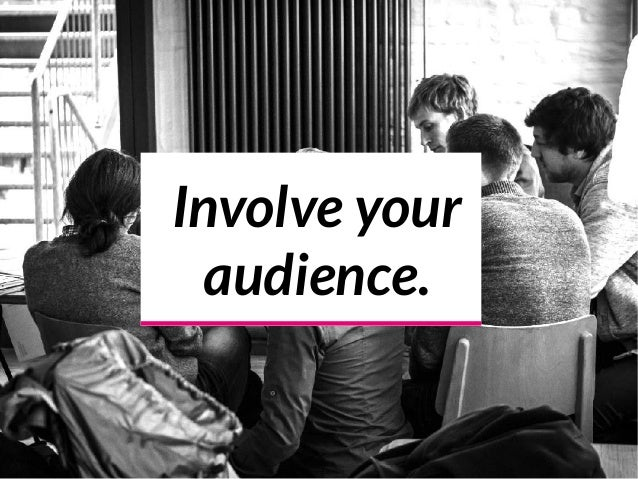 Involve your audience.
