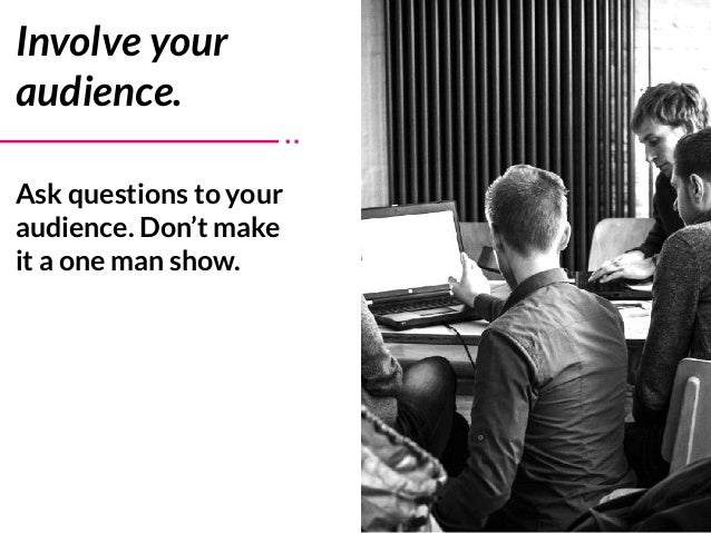 Ask questions to your audience. Don't make it a one man show. Involve your audience.
