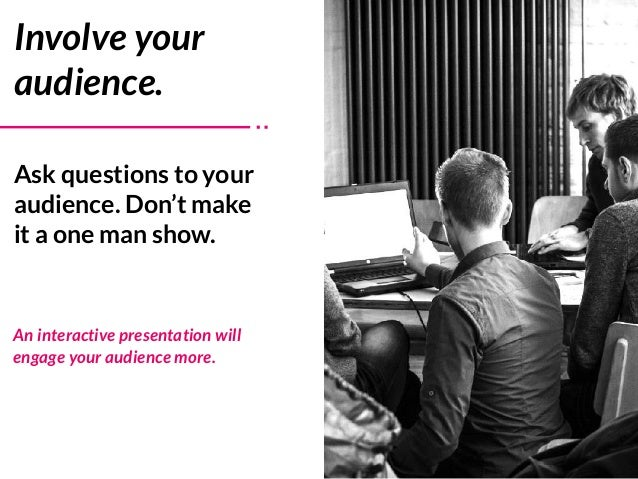 Ask questions to your audience. Don't make it a one man show. Involve your audience. An interactive presentation will enga...