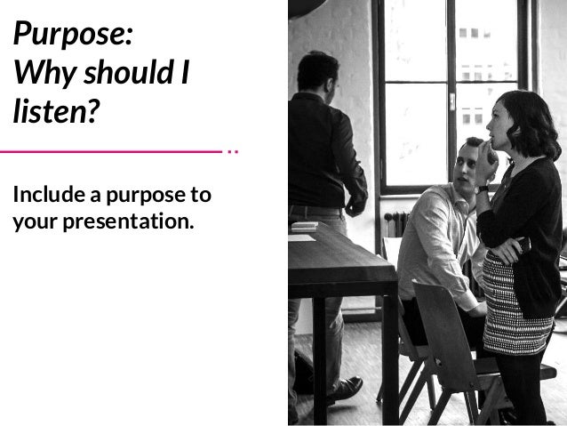 Include a purpose to your presentation. Purpose:  Why should I listen?