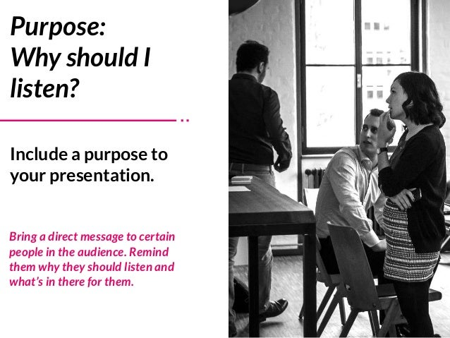 Include a purpose to your presentation. Purpose:  Why should I listen? Bring a direct message to certain people in the au...
