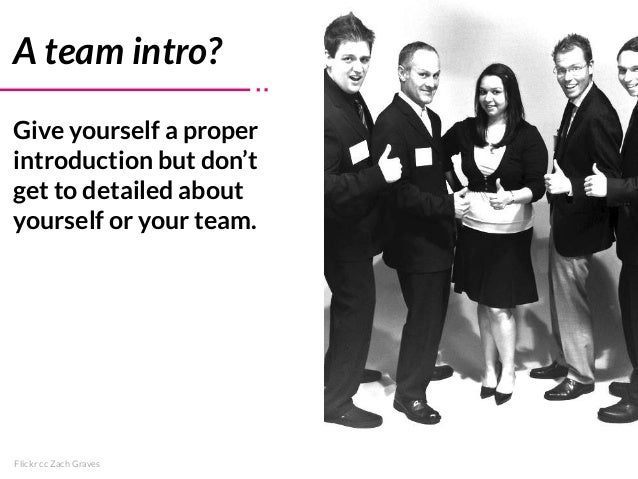 Flickr cc Zach Graves A team intro? Give yourself a proper introduction but don't get to detailed about yourself or your t...