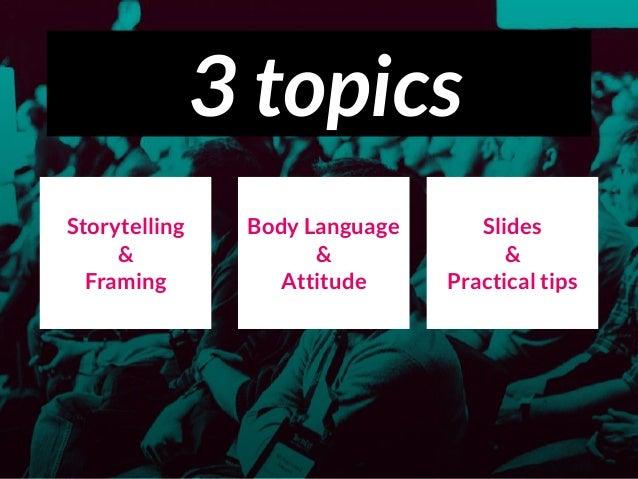 3 topics Storytelling & Framing Body Language & Attitude Slides & Practical tips