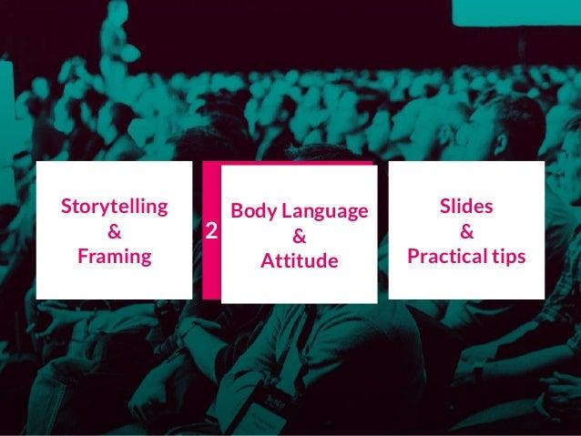 Storytelling & Framing Body Language & Attitude Slides & Practical tips Body Language & Attitude 2