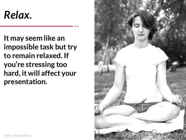 Relax. It may seem like an impossible task but try to remain relaxed. If you're stressing too hard, it will affect your pr...