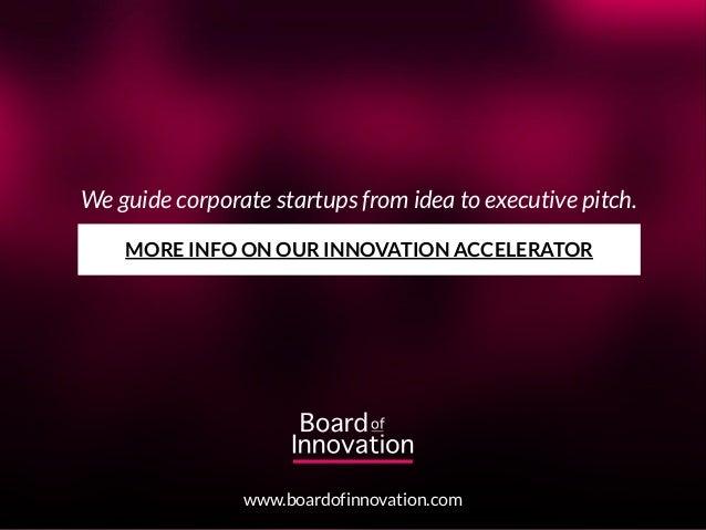 We guide corporate startups from idea to executive pitch. www.boardofinnovation.com MORE INFO ON OUR INNOVATION ACCELERATOR