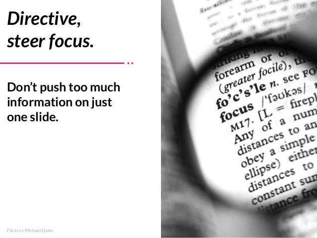 Flickr cc Michael Dales Directive, steer focus. Don't push too much information on just one slide.