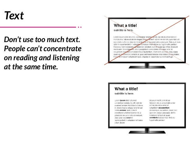 Text Don't use too much text. People can't concentrate on reading and listening at the same time.