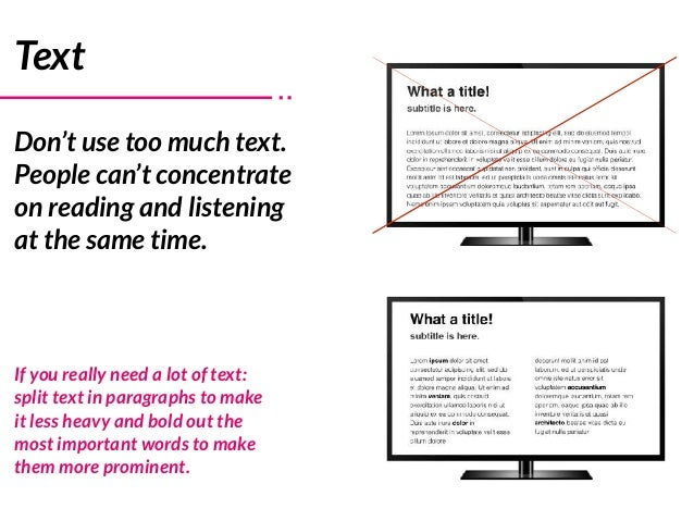 Text Don't use too much text. People can't concentrate on reading and listening at the same time. If you really need a lot...