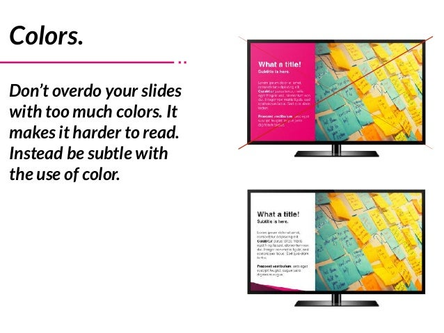 Colors. Don't overdo your slides with too much colors. It makes it harder to read. Instead be subtle with the use of color.