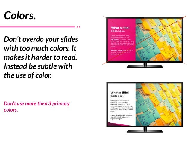 Colors. Don't overdo your slides with too much colors. It makes it harder to read. Instead be subtle with the use of color...