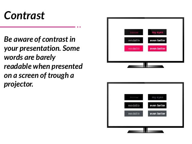 Contrast Be aware of contrast in your presentation. Some words are barely readable when presented on a screen of trough a ...