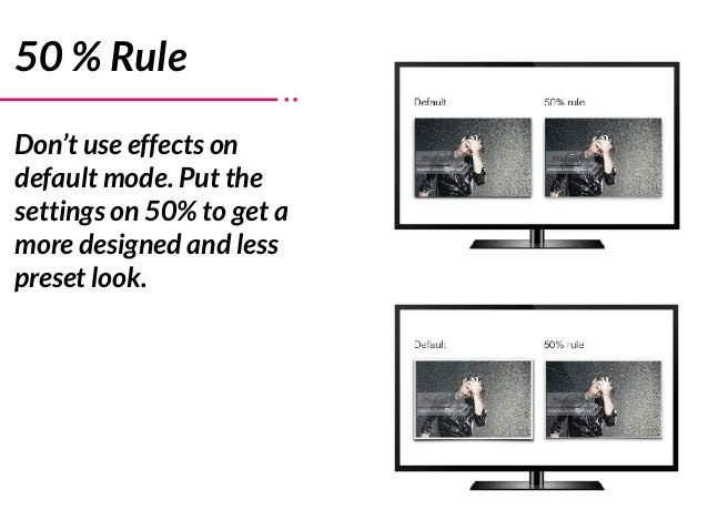 50 % Rule Don't use effects on default mode. Put the settings on 50% to get a more designed and less preset look.