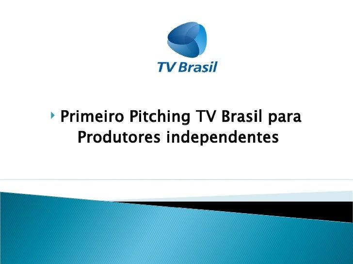   Primeiro Pitching TV Brasil para       Produtores independentes