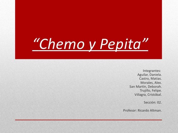 """Chemo y Pepita""                         Integrantes:                     Aguilar, Daniela.                       Castro, ..."