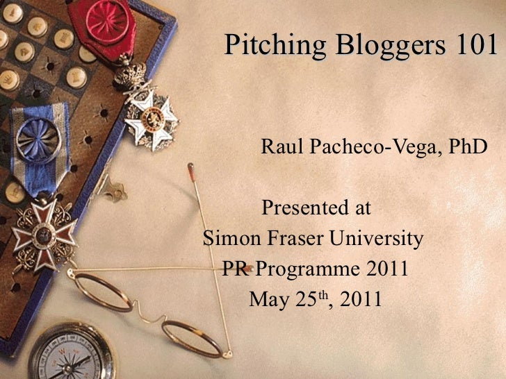 Pitching Bloggers 101 Raul Pacheco-Vega, PhD Presented at Simon Fraser University  PR Programme 2011 May 25 th , 2011
