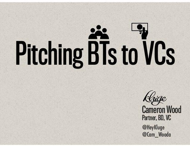 Pitching BTs to VCs Cameron Wood Partner, BD, VC @HeyKluge @Cam_Wooda