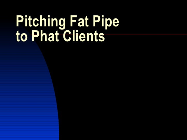 Pitching Fat Pipe  to Phat Clients