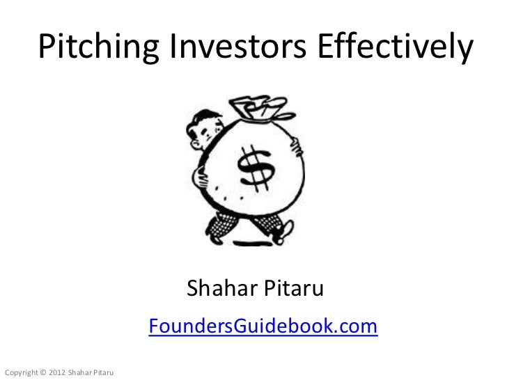Pitching Investors Effectively                                    Shahar Pitaru                                 FoundersGu...