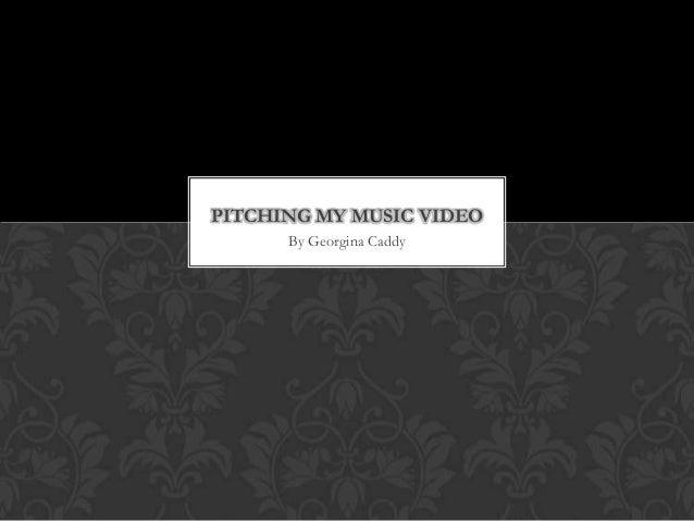 PITCHING MY MUSIC VIDEO      By Georgina Caddy
