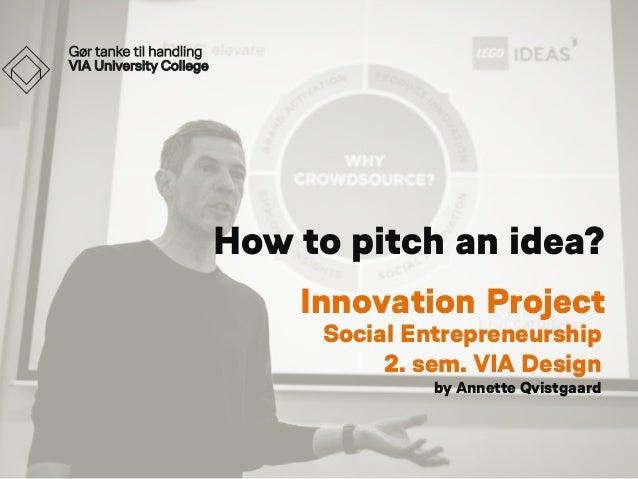 How to pitch an idea? Innovation Project Social Entrepreneurship 2. sem. VIA Design by Annette Qvistgaard