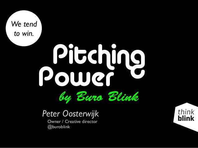 Pitching Power by Buro Blink Peter Oosterwijk Owner / Creative director @buroblink We tend to win.
