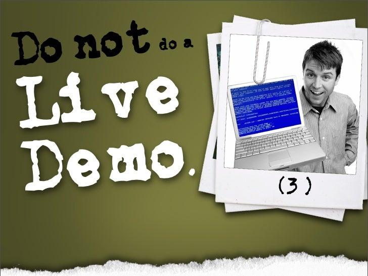 Do not      do a    Live Demo.             (3)