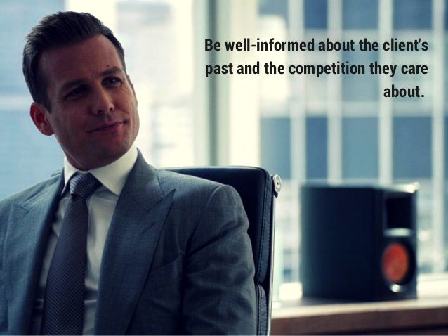 Be well-informed about the client's past and the competition they care about.