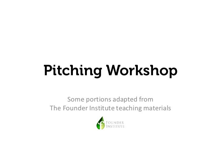 Pitching Workshop     Some portions adapted fromThe Founder Institute teaching materials