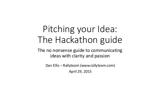 Pitching your Idea: The Hackathon guide The no nonsense guide to communicating ideas with clarity and passion Dan Ellis – ...