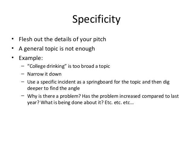 """Specificity • Flesh out the details of your pitch • A general topic is not enough • Example: – """"College drinking"""" is too b..."""