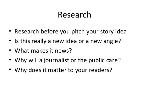Research • Research before you pitch your story idea • Is this really a new idea or a new angle? • What makes it news? • W...