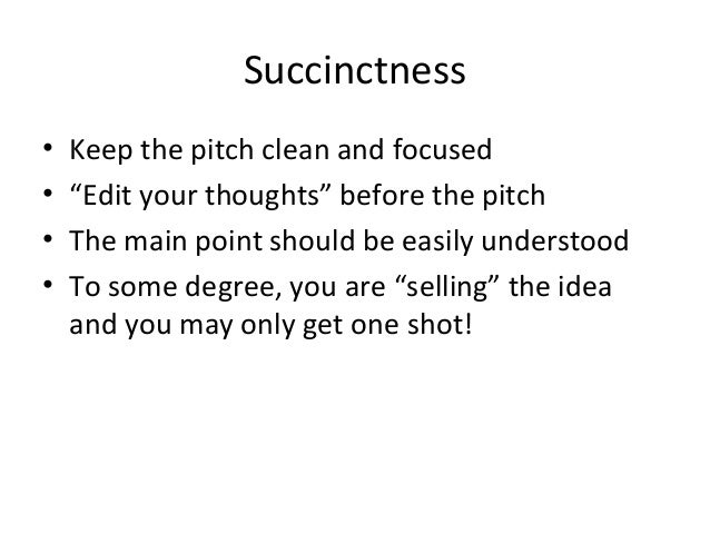 """Succinctness • Keep the pitch clean and focused • """"Edit your thoughts"""" before the pitch • The main point should be easily ..."""