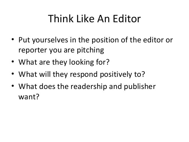 Think Like An Editor • Put yourselves in the position of the editor or reporter you are pitching • What are they looking f...