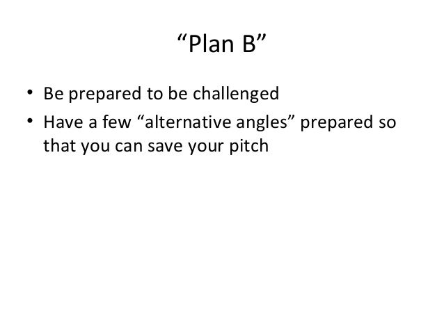"""""""Plan B"""" • Be prepared to be challenged • Have a few """"alternative angles"""" prepared so that you can save your pitch"""