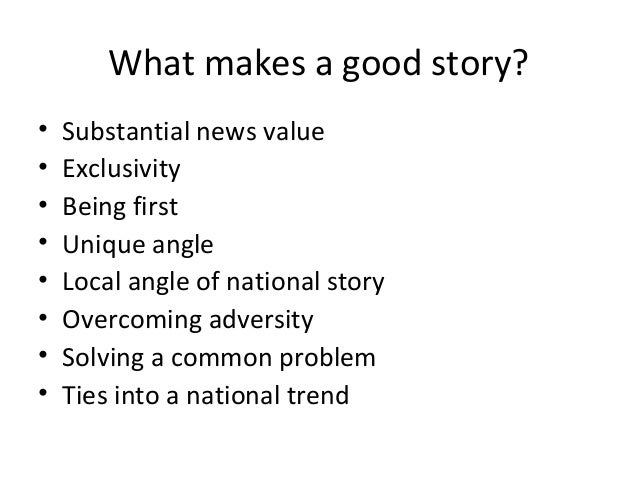 What makes a good story? • Substantial news value • Exclusivity • Being first • Unique angle • Local angle of national sto...