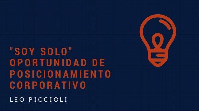 """""""SOY SOLO"""" OPORTUNIDAD DE POSICIONAMIENTO CORPORATIVO L E O P I C C I O L I"""