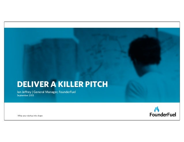 Whip your startup into shape DELIVER A KILLER PITCH Ian Jeffrey | General Manager, FounderFuel September 2013