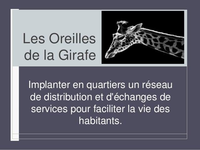Les Oreilles  de la Girafe  Implanter en quartiers un réseau  de distribution et d'échanges de  services pour faciliter la...