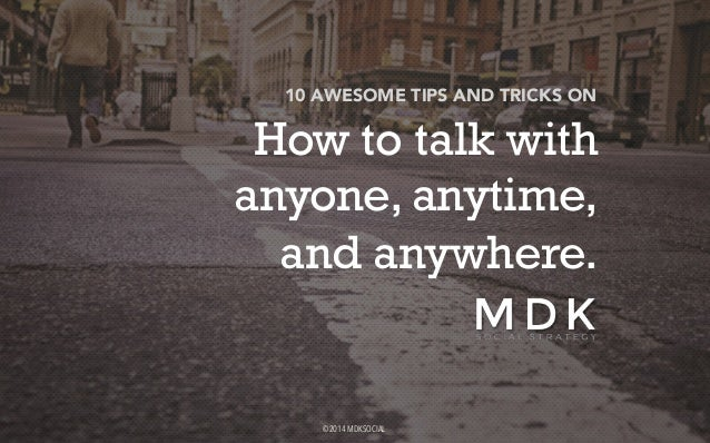 10 AWESOME TIPS AND TRICKS ON  How to talk with  anyone, anytime,  and anywhere.  ©2014 MDKSOCIAL