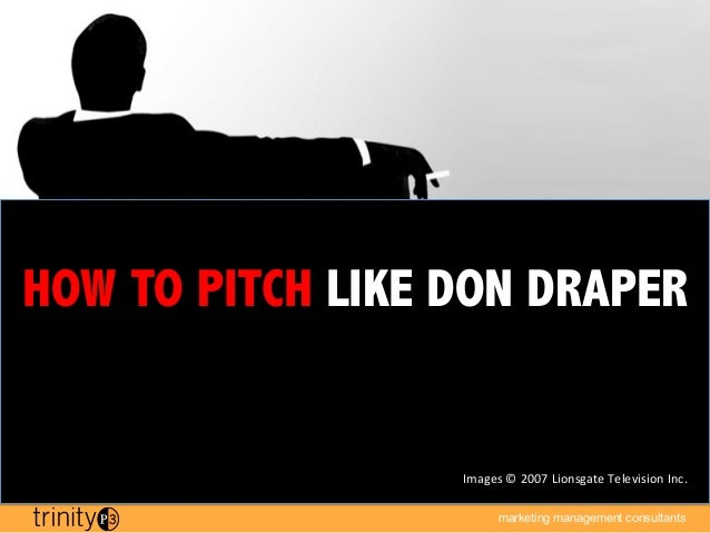 HOW TO PITCH LIKE DON DRAPER                  Images	  ©	  2007	  Lionsgate	  Television	  Inc.	                          ...