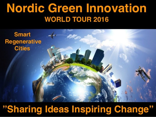 "Nordic Green Innovation WORLD TOUR 2016 ""Sharing Ideas Inspiring Change"" Smart Regenerative Cities"