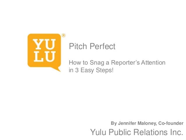 Pitch Perfect How to Snag a Reporter's Attention in 3 Easy Steps!  By Jennifer Maloney, Co-founder  Yulu Public Relations ...