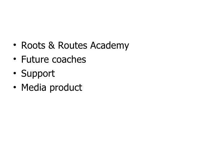 <ul><li>Roots & Routes Academy </li></ul><ul><li>Future coaches </li></ul><ul><li>Support </li></ul><ul><li>Media product ...