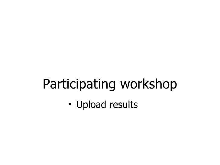 Participating workshop <ul><li>Upload results </li></ul>