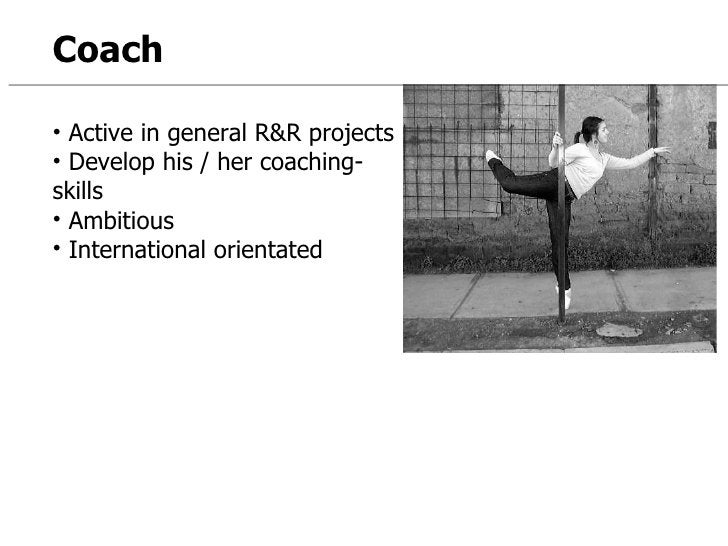 Coach <ul><li>Active in general R&R projects </li></ul><ul><li>Develop his / her coaching-skills </li></ul><ul><li>Ambitio...