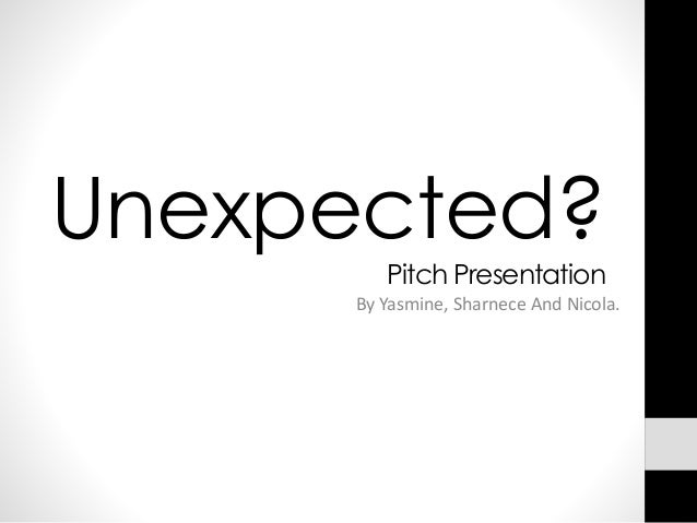 Unexpected? Pitch Presentation By Yasmine, Sharnece And Nicola.