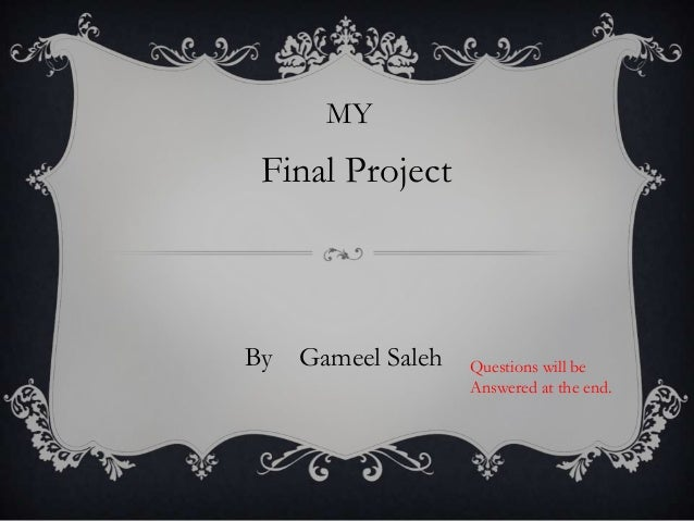MYFinal ProjectBy Gameel Saleh Questions will beAnswered at the end.