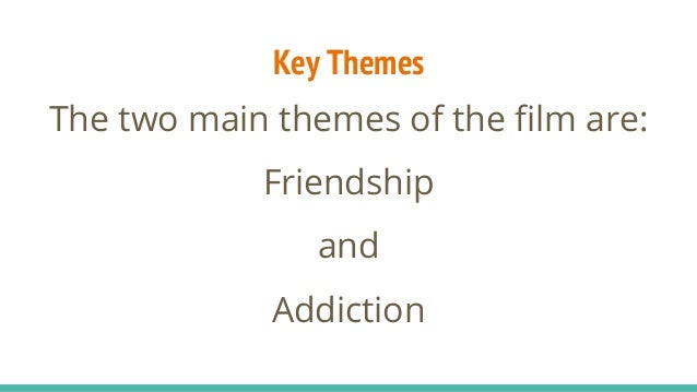 Key Themes The two main themes of the film are: Friendship and Addiction