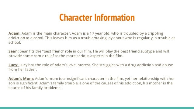 Character Information Adam: Adam is the main character. Adam is a 17 year old, who is troubled by a crippling addiction to...